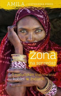 Amila, Katharina Finke - Żona na sprzedaż. O nieludzkim traktowaniu kobiet w Indiach