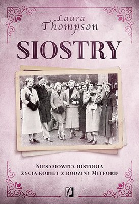 Laura Thompson - Siostry. Niesamowita historia życia kobiet z rodziny Mitford / Laura Thompson - The Six: The Lives Of The Mitford Sisters
