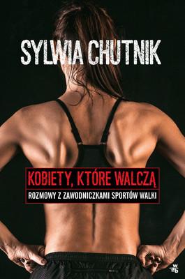 Sylwia Chutnik - Kobiety, które walczą. Rozmowy z zawodniczkami sportów walki