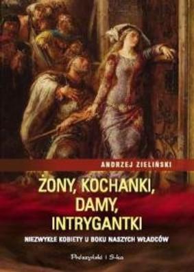 Andrzej Zieliński - Żony, kochanki, damy, intrygantki. Niezwykłe kobiety u boku naszych władców