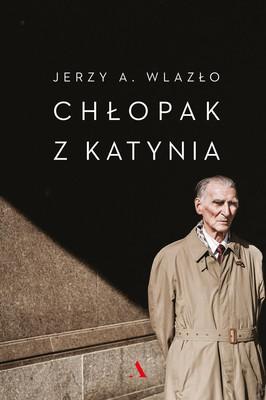 Jerzy A. Wlazło - Chłopak z Katynia. Niewyjaśniona tajemnica katyńskiego lasu