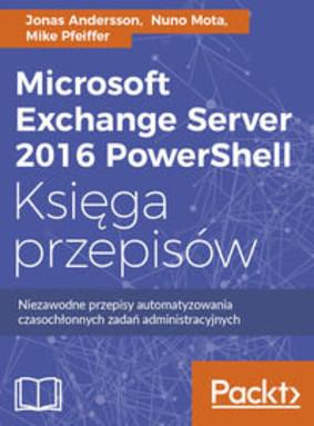 Jonas Andersson, Nuno Mota - Microsoft Exchange Server 2016 PowerShell. Księga przepisów. Niezawodne przepisy automatyzowania czasochłonnych zad