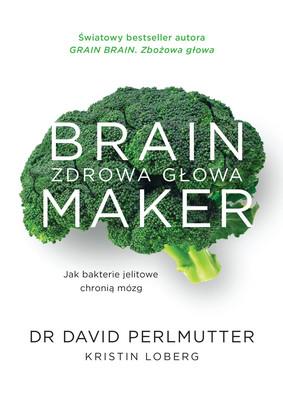 David Perlmutter, Kristin Lobergi - Brain Maker. Zdrowa głowa. Jak bakterie jelitowe chronią mózg