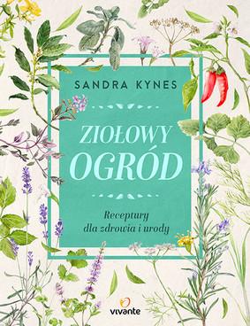 Sandra Kynes - Ziołowy ogród. Receptury dla zdrowia i urody / Sandra Kynes - The Herb Gardener's Essential Guide