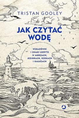 Tristan Gooley - Jak czytać wodę. Wskazówki i znaki ukryte w morzach, jeziorach, rzekach i kałużach