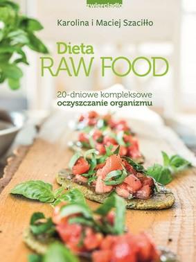 Karolina Szaciłło, Maciej Szaciłło - Dieta Raw Food. 20 - dniowe kompleksowe oczyszczanie organizmu