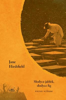 Jane Hirshfield - Słodycz jabłek, słodycz fig. Wiersze wybrane