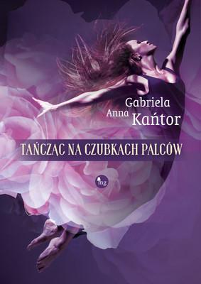 Anna Gabriela Kańtor - Tańcząc na czubkach palców