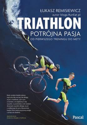 Łukasz Remisiewicz - Triathlon. Potrójna pasja. Od pierwszego treningu do mety