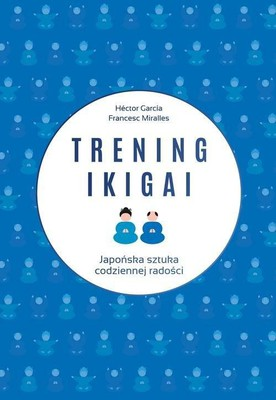 Hector Garcia, Francesc Miralles - Trening ikigai / Hector Garcia, Francesc Miralles - El Metodo Ikigai