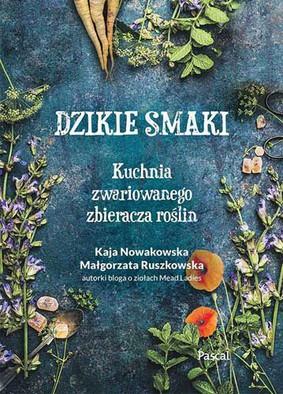 Kaja Nowakowska, Małgorzata Ruszkowska - Dzikie smaki. Kuchnia zwariowanego zbieracza roślin