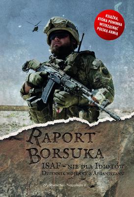 Robert Polak - Raport Borsuka. ISAF – nie dla idiotów. Dziennik wojenny z Afganistanu