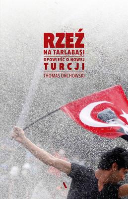 Thomas Orchowski - Rzeź na Tarlabasi. Opowieść o nowej Turcji