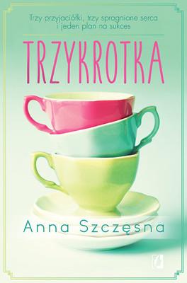 Anna Szczęsna - Trzykrotka. Trzy przyjaciółki, trzy spragnione serca i jeden plan na sukces