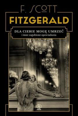 F. Scott Fitzgerald - Dla ciebie mogę umrzeć i inne zagubione opowiadania