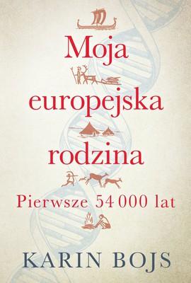 Karin Bojs - Moja europejska rodzina: pierwsze 54 000 lat