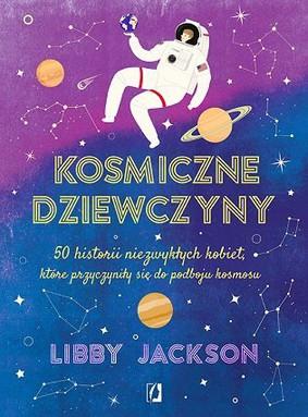 Libby Jackson - Kosmiczne dziewczyny. 50 historii niezwykłych kobiet, które przyczyniły się do podboju kosmosu
