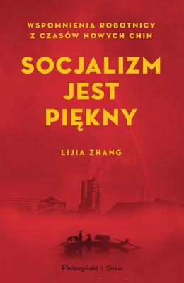 Lijia Zhang - Socjalizm jest piękny. Wspomnienia robotnicy z czasów nowych Chin