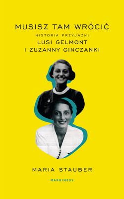Maria Stauber - Musisz tam wrócić. Historia przyjaźni Lusi Gelmont i Zuzanny Ginczanki