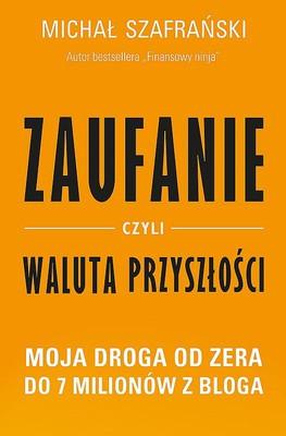 Michał Szafrański - Zaufanie czyli waluta przyszłości. Moja droga od zera do 7 milionów z bloga