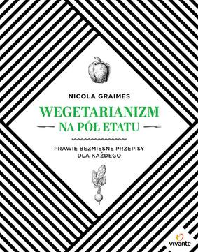 Nicola Graimes - Wegetarianizm na pół etatu. Prawie bezmięsne przepisy dla każdego / Nicola Graimes - The Part-Time Vegetarian