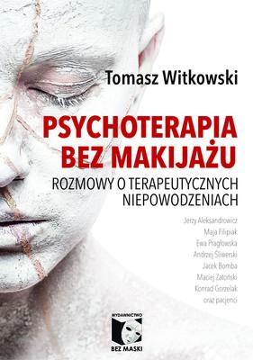 Tomasz Witkowski - Psychoterapia bez makijażu. Rozmowy o terapeutycznych niepowodzeniach