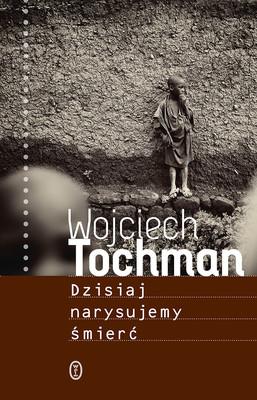Wojciech Tochman - Dzisiaj narysujemy śmierć