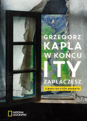 Grzegorz Kapla - W końcu i ty zapłaczesz. Z Baku do stóp Araratu