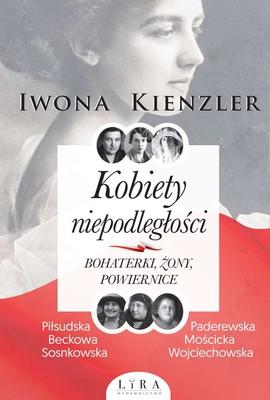 Iwona Kienzler - Kobiety niepodległości. Bohaterki, żony, powiernice