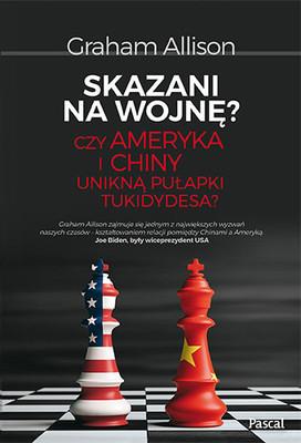 Graham T. Allison - Skazani na wojnę? Czy Ameryka i Chiny unikną pułapki Tukidydesa?