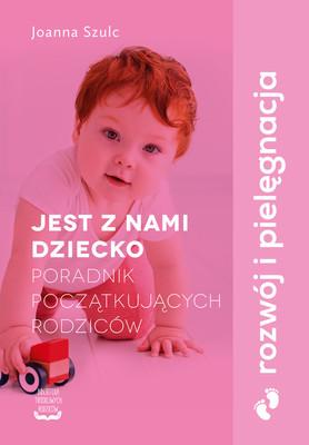 Joanna Szulc - Jest z nami dziecko. Poradnik początkujących rodziców