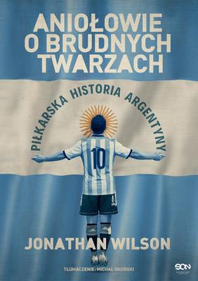 Jonathan Wilson - Aniołowie o brudnych twarzach. Piłkarska historia Argentyny / Jonathan Wilson - Angels With Dirty Faces: The Footballing History Of Argentina