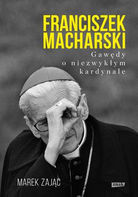 Marek Zając - Franciszek Macharski. Gawędy o niezwykłym kardynale