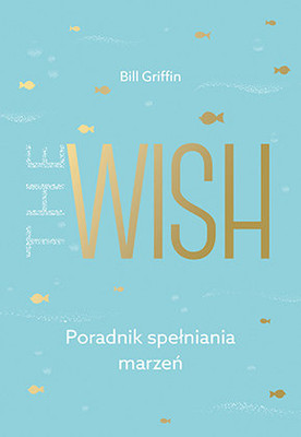 William Griffin - The Wish. Poradnik spełniania marzeń / William Griffin - The Wish