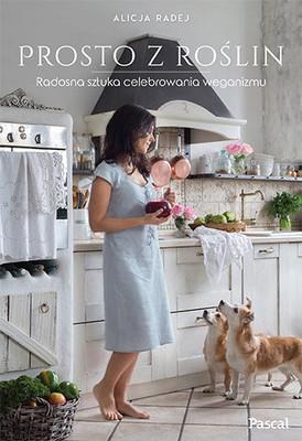 Alicja Radej - Prosto z roślin. Radosna sztuka celebrowania weganizmu