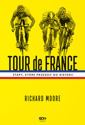 Richard Moore - Tour de France. Etapy, które przeszły do historii / Richard Moore - Etape: The Untold Stories Of The Tour De France's Defining Stages