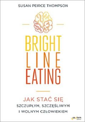 Susan Peirce Thompson - Bright Line Eating. Jak stać się szczupłym, szczęśliwym i wolnym człowiekiem