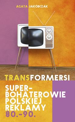 Agata Jakóbczak - Transformersi. Superbohaterowie polskiej reklamy 80. - 90.