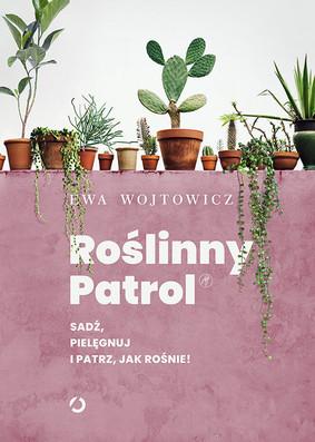 Ewa Wojtowicz - Roślinny patrol. Sadź, pielęgnuj i patrz, jak rośnie!