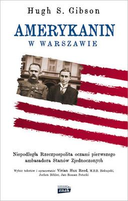 Hugh S. Gibson - Amerykanin w Warszawie. Niepodległa Rzeczpospolita oczami pierwszego ambasadora Stanów Zjednoczonych