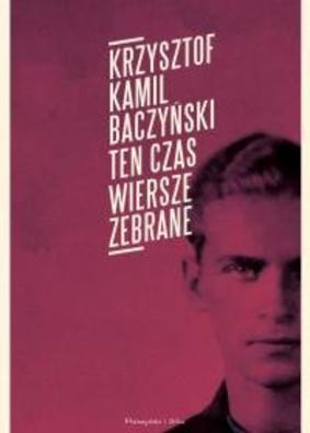 Krzysztof Kamil Baczyński - Ten czas. Wiersze zebrane