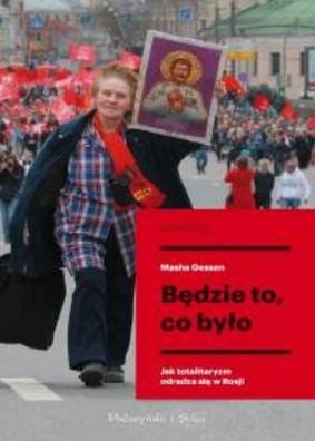Masha Gessen - Będzie to, co było. Jak totalitaryzm odradza się w Rosji