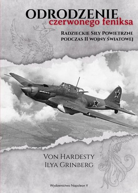 Von Hardesty, Ilya Grinberg - Odrodzenie czerwonego feniksa. Radzieckie Siły Powietrzne podczas II wojny światowej