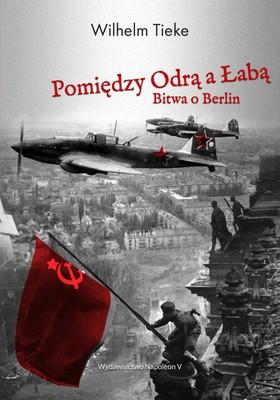 Wilhelm Tieke - Pomiędzy Odrą a Łabą. Bitwa o Berlin 1945