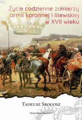 Tadeusz Srogosz - Życie codzienne żołnierzy armii koronnej i litewskiej w XVII wieku
