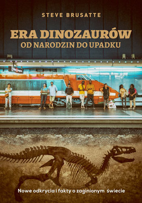Steve Brusatte - Era dinozaurów - od narodzin do upadku. Nowe odkrycia i fakty o zaginionym świecie