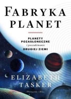Elizabeth Tasker - Fabryka planet. Planety pozasłoneczne i poszukiwanie drugiej Ziemi