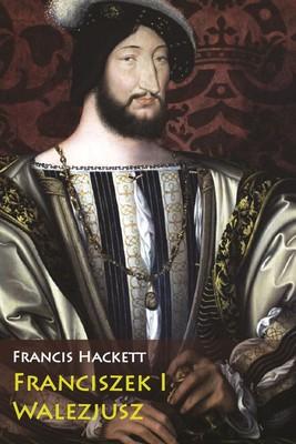 Francis Hackett - Franciszek I Walezjusz