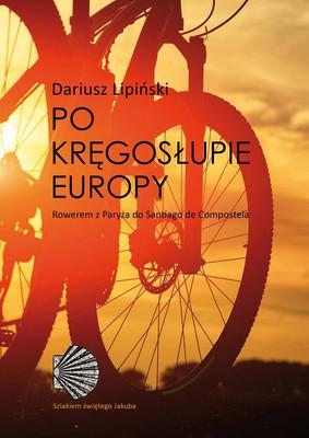 Dariusz Lipiński - Po kręgosłupie Europy. Rowerem z Paryża do Santiago de Compostela