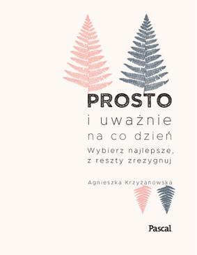 Agnieszka Krzyżanowska - Prosto i uważnie na co dzień. Wybierz najlepsze, z reszty zrezygnuj